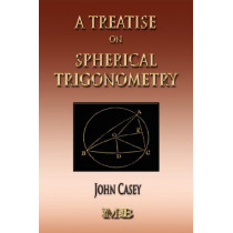 A Treatise On Spherical Trigonometry - Its Application To Geodesy And Astronomy by John Casey, 9781933998749