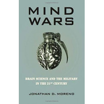 Mind Wars: Brain Science and the Military in the 21st Century by Jonathan D. Moreno, 9781934137437