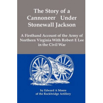 The Story of a Cannoneer Under Stonewall Jackson; A Firsthand Account of the Army of Northern Virginia with Robert E Lee in the Civil War by Edward Alexander Moore, 9781934941584