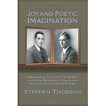 """Joy and Poetic Imagination: Understanding C. S. Lewis's """"Great War"""" with Owen Barfield and Its Significance for Lewis's Conversion and Writings by Stephen Thorson, 9781935668107"""