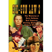 SIX-GUN LAW Volume 2: The Westerns of Rory Calhoun, Rod Cameron, Sterling Hayden and Richard Widmark by Barry Atkinson, 9781936168842