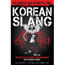 Korean Slang: As much as a Rat's Tail: Learn Korean Language and Culture through Slang, Invective and Euphemism by Peter N Liptak, 9781936342501