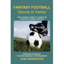 Fantasy Football (Soccer to Yanks): The Ultimate How-To Guide for Fantasy Football/Soccer by Sam Hendricks, 9781936635016