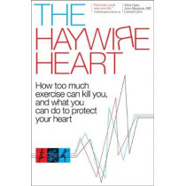 The Haywire Heart: How Too Much Exercise Can Kill You, and What You Can Do to Protect Your Heart by Christopher J. Case, 9781937715885