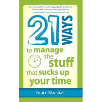 21 Ways to Manage the Stuff that Sucks Up Your Time by Grace Marshall, 9781937944100