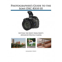 Photographer's Guide to the Sony DSC-RX10 III: Getting the Most from Sony's Advanced Digital Camera by Alexander S White, 9781937986544