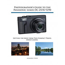 Photographer's Guide to the Panasonic Lumix DC-ZS70/TZ90: Getting the Most from this Compact Travel Zoom Camera by Alexander S White, 9781937986643