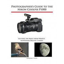 Photographer's Guide to the Nikon Coolpix P1000: Getting the Most from Nikon's Superzoom Digital Camera by Alexander S White, 9781937986742