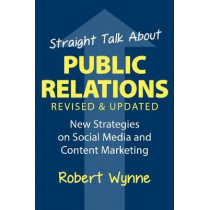 Straight Talk About Public Relations, Revised and Updated: New Strategies on Social Media and  Content Marketing by Robert Wynne, 9781938548857