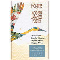 Pioneers of Modern Japanese Poetry: Muro Saisei, Kaneko Mitsuharu, Miyoshi Tatsuji, Nagase Kiyoko by Takako Lento, 9781939161093