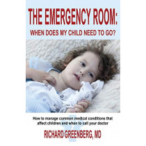The Emergency Room: When Does My Child Need to Go? by MD Richard Greenberg, 9781939927484