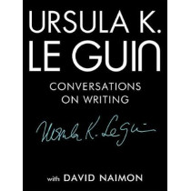 Ursula K. Le Guin: Conversations on Writing by Ursula K Le Guin, 9781941040997