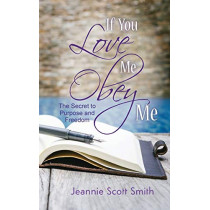If You Love Me Obey Me: The Secret to Purpose and Freedom by Jeannie Scott Smith, 9781941069783