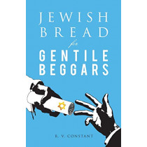 Jewish Bread for Gentile Beggars: Or...the Jewish Jesus for Gentile Beginners by R V Constant, 9781941173312