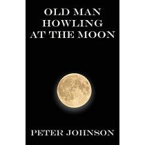 Old Man Howling at the Moon by Peter Johnson, 9781941196762