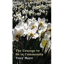 The Courage to Be in Community: A Call for Compassion, Vulnerability, and Authenticity by Tony Mayo, 9781941466018