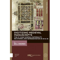 Digitizing Medieval Manuscripts: The St. Chad Gospels, Materiality, Recoveries, and Representation in 2D & 3D by Bill Endres, 9781942401797