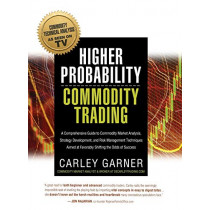 Higher Probability Commodity Trading: A Comprehensive Guide to Commodity Market Analysis, Strategy Development, and Risk Management Techniques Aimed at Favorably Shifting the Odds of Success by Carley Garner, 9781942545521