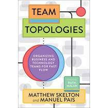 Team Topologies: Organizing Business and Technology Teams for Fast Flow by Matthew Skelton, 9781942788812
