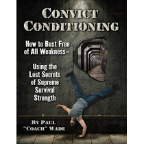 Convict Conditioning: How to Bust Free of All Weakness--Using the Lost Secrets of Supreme Survival Strength by Paul Wade, 9781942812159