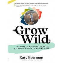 Grow Wild: The Whole-Child, Whole-Family, Nature-Rich Guide to Moving More by Katy Bowman, 9781943370160