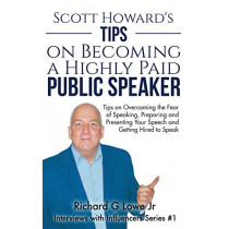 Scott Howard's Tips on Becoming a Highly Paid Public Speaker: Tips on Overcoming the Fear of Speaking, Preparing and Presenting Your Speech and Getting Hired to Speak by Richard G Lowe Jr, 9781943517909