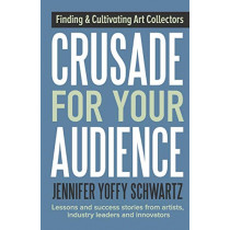 Crusade for Your Audience: Finding and Cultivating Art Collectors by Jennifer Yoffy Schwartz, 9781943948062