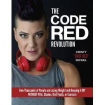 The Code Red Revolution: How Thousands of People Are Losing Weight and Keeping It Off Without Pills, Shakes, Diet Foods, or Exercise by Cristy Nickel, 9781944602093
