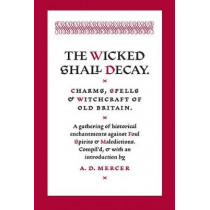 The Wicked Shall Decay: Charms, Spells and Witchcraft of Old Britain by A D Mercer, 9781945147227