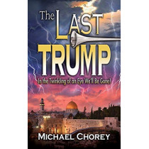The Last Trump: In the Twinkling of an Eye We''ll Be Gone! by Michael Chorey, 9781945423055