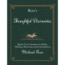 Ross's Thoughtful Discoveries: Quotes from Literature on Reality, Thinking, Reasoning, and Contemplation by Michael Ross, 9781945572678