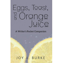 Eggs, Toast, and Orange Juice: A Writer's Pocket Companion by Joy a Burke, 9781946380128