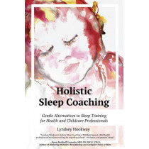 Holistic Sleep Coaching - Gentle Alternatives to Sleep Training: For Health & Childcare Professionals by Lyndsey Hookway, 9781946665218