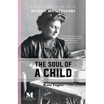 The Soul of a Child: A Novel Based on the Life of Maria Montessori by Kate Fuglei, 9781947431157