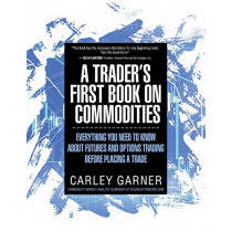A Trader's First Book on Commodities: Everything You Need to Know about Futures and Options Trading Before Placing a Trade by Carley Garner, 9781948018005