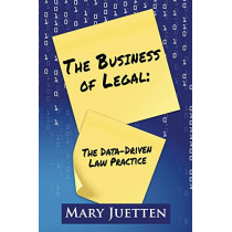 The Business of Legal: The Data-Driven Law Practice by Mary Juetten, 9781948046220