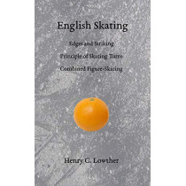 English Skating: Edges and Striking; Principle of Skating Turns; Combined Figure-Skating by Henry C Lowther, 9781948100038