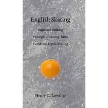 English Skating: Edges and Striking; Principle of Skating Turns; Combined Figure-Skating by Henry C Lowther, 9781948100045