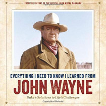 Everything I Need to Know I Learned from John Wayne: Duke'S Solutions to Life's Challenges by Editors of the Official John Wayne Magazine, 9781948174091