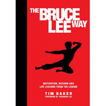 The Bruce Lee Way: Motivation, Wisdom and Life-Lessons from the Legend by Tim Baker, 9781948174282
