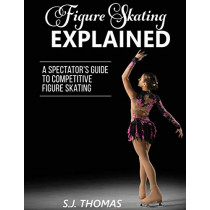 Figure Skating Explained: A Spectator's Guide to Figure Skating by S J Thomas, 9781948713016