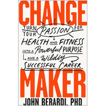 Change Maker: Turn Your Passion for Health and Fitness into a Powerful Purpose and a Wildly Successful Career by John Berardi, 9781948836555