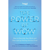 The Power of Wow: How to Electrify Your Work and Your Life by Putting Service First by The Employees Zappos Com, 9781948836579