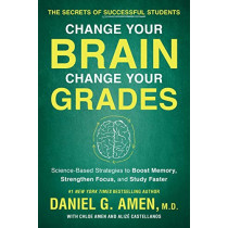 Change Your Brain, Change Your Grades: The Secrets of Successful Students:  Science-Based Strategies to Boost Memory, Strengthen Focus, and Study Faster by Daniel G. Amen, 9781948836852