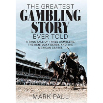 The Greatest Gambling Story Ever Told: A True Tale of Three Gamblers, the Kentucky Derby, and the Mexican Cartel by Mark Paul, 9781949642292