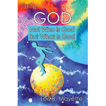 It Is God: Not Who is God, But What is God by Lois Mayette, 9781949756593