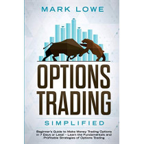 Options Trading: Simplified - Beginner's Guide to Make Money Trading Options in 7 Days or Less! - Learn the Fundamentals and Profitable Strategies of Options Trading by Mark Lowe, 9781951030803