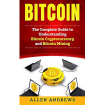 Bitcoin: The Complete Guide to Understanding Bitcoin Cryptocurrency and Bitcoin Mining by Allen Andrews, 9781951339111