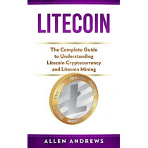 Litecoin: The Complete Guide to Understanding Litecoin Cryptocurrency and Litecoin Mining by Allen Andrews, 9781951339234