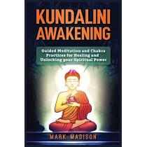 Kundalini Awakening: Guided Meditation and Chakra Practices for Healing and Unlocking Your Spiritual Power by Mark Madison, 9781951339531